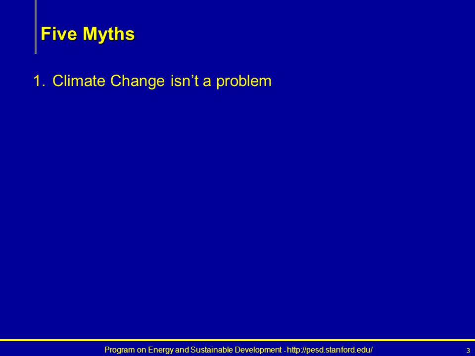 Program on Energy and Sustainable Development - http://pesd.stanford.edu/ 3 Five Myths 1.Climate Change isn't a problem