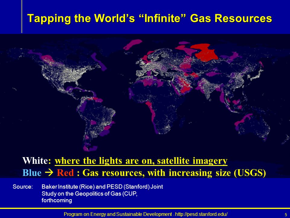 Program on Energy and Sustainable Development - http://pesd.stanford.edu/ 5 Tapping the World's Infinite Gas Resources White: where the lights are on, satellite imagery Blue  Red : Gas resources, with increasing size (USGS) Source:Baker Institute (Rice) and PESD (Stanford) Joint Study on the Geopolitics of Gas (CUP, forthcoming
