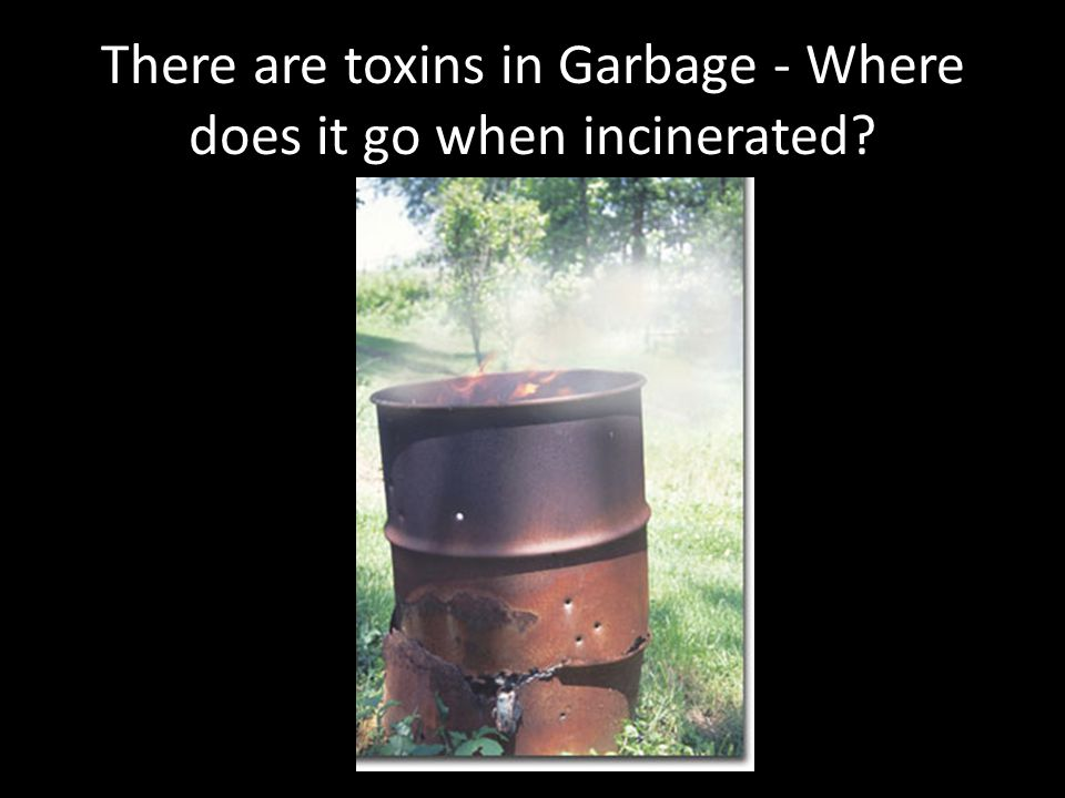 There are toxins in Garbage - Where does it go when incinerated?