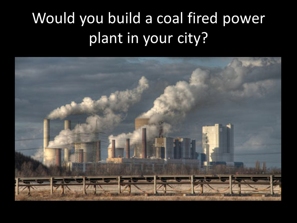 Would you build a coal fired power plant in your city?