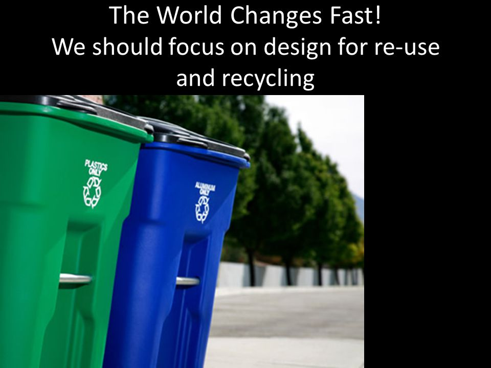 The World Changes Fast! We should focus on design for re-use and recycling