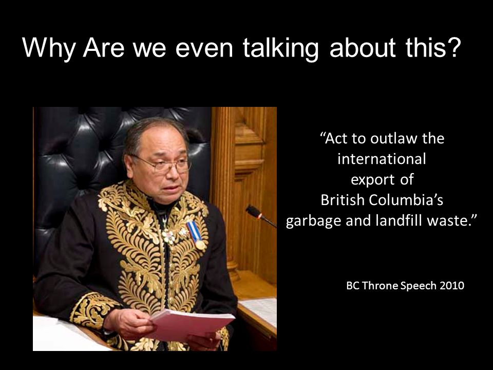 Act to outlaw the international export of British Columbia's garbage and landfill waste. BC Throne Speech 2010 Why Are we even talking about this?