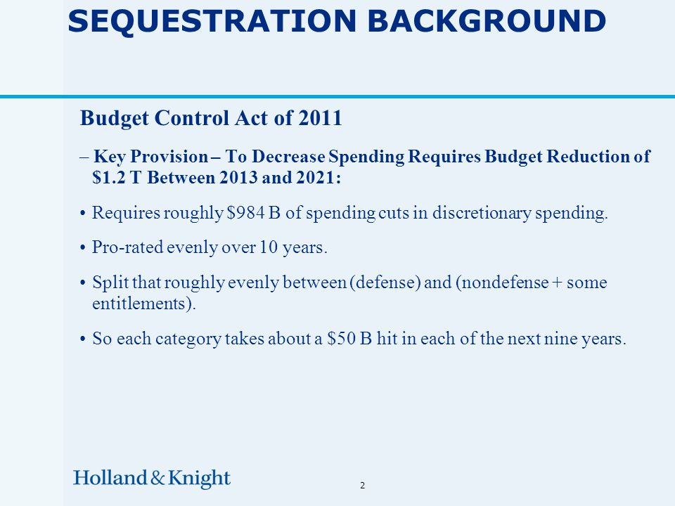 2 SEQUESTRATION BACKGROUND Budget Control Act of 2011 – Key Provision – To Decrease Spending Requires Budget Reduction of $1.2 T Between 2013 and 2021: Requires roughly $984 B of spending cuts in discretionary spending.