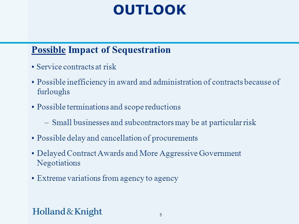 5 OUTLOOK Possible Impact of Sequestration Service contracts at risk Possible inefficiency in award and administration of contracts because of furloughs Possible terminations and scope reductions –Small businesses and subcontractors may be at particular risk Possible delay and cancellation of procurements Delayed Contract Awards and More Aggressive Government Negotiations Extreme variations from agency to agency