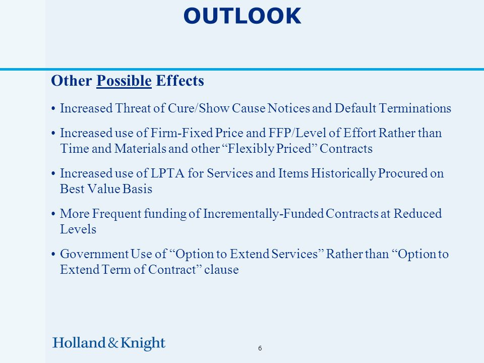 6 OUTLOOK Other Possible Effects Increased Threat of Cure/Show Cause Notices and Default Terminations Increased use of Firm-Fixed Price and FFP/Level of Effort Rather than Time and Materials and other Flexibly Priced Contracts Increased use of LPTA for Services and Items Historically Procured on Best Value Basis More Frequent funding of Incrementally-Funded Contracts at Reduced Levels Government Use of Option to Extend Services Rather than Option to Extend Term of Contract clause