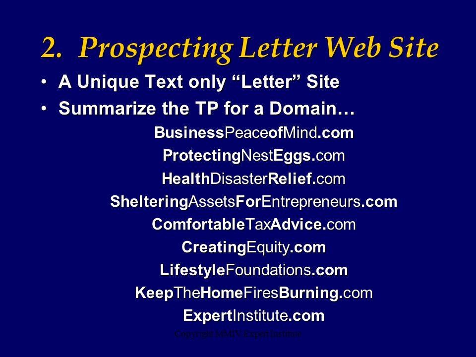 Copyright MMIV Expert Institute A Unique Text only Letter Site A Unique Text only Letter Site Summarize the TP for a Domain… Summarize the TP for a Domain… BusinessPeaceofMind.com ProtectingNestEggs.com HealthDisasterRelief.com ShelteringAssetsForEntrepreneurs.com ComfortableTaxAdvice.com CreatingEquity.com LifestyleFoundations.com KeepTheHomeFiresBurning.com ExpertInstitute.com 2.