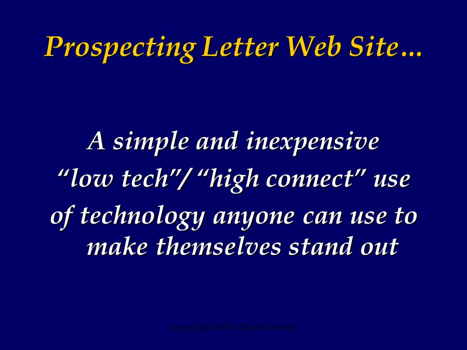 Copyright MMIV Expert Institute A simple and inexpensive low tech / high connect use of technology anyone can use to make themselves stand out Prospecting Letter Web Site…