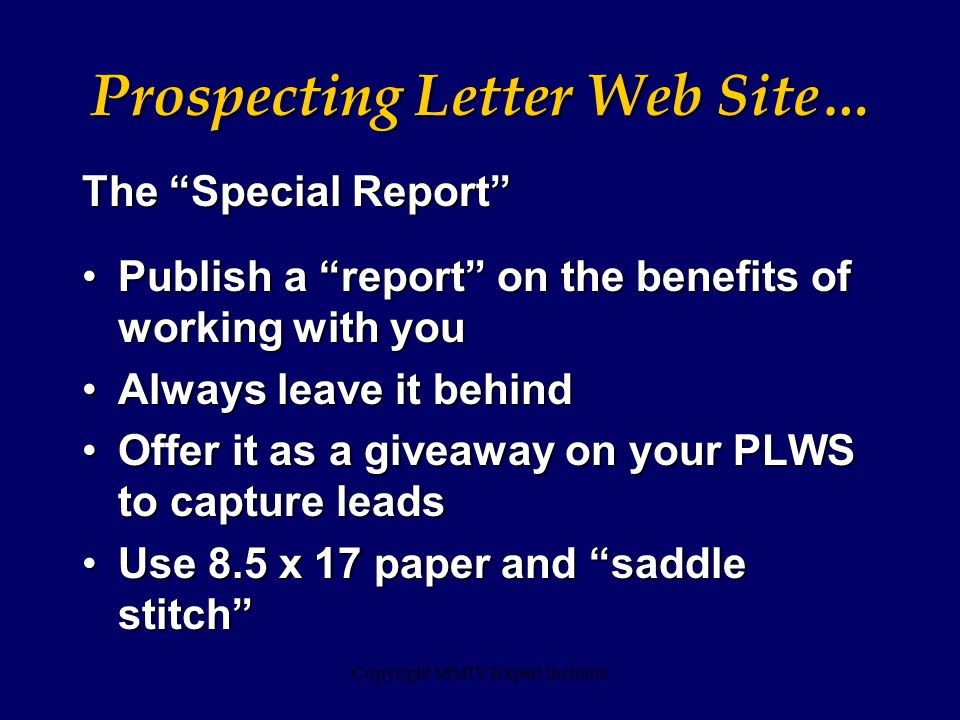 Copyright MMIV Expert Institute The Special Report Publish a report on the benefits of working with you Publish a report on the benefits of working with you Always leave it behind Always leave it behind Offer it as a giveaway on your PLWS to capture leads Offer it as a giveaway on your PLWS to capture leads Use 8.5 x 17 paper and saddle stitch Use 8.5 x 17 paper and saddle stitch Prospecting Letter Web Site…