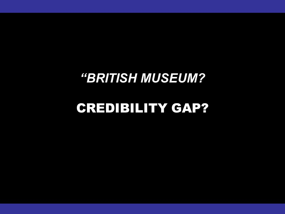 """BRITISH MUSEUM? CREDIBILITY GAP?"