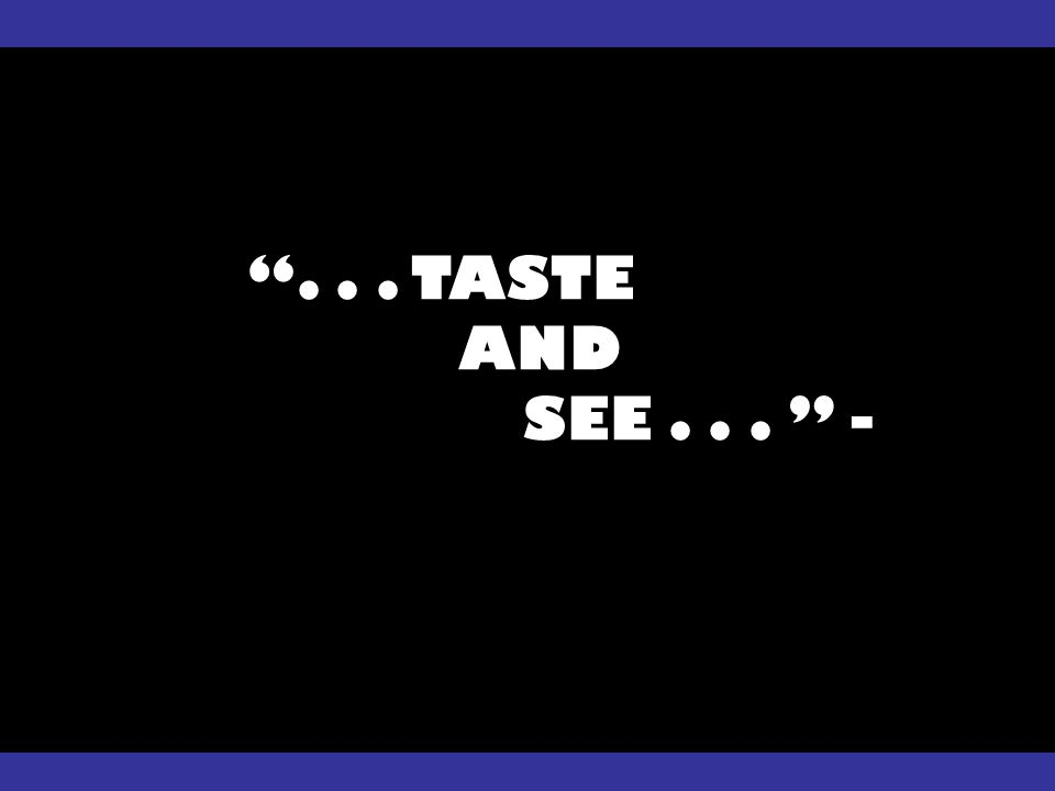 ... TASTE AND SEE... -