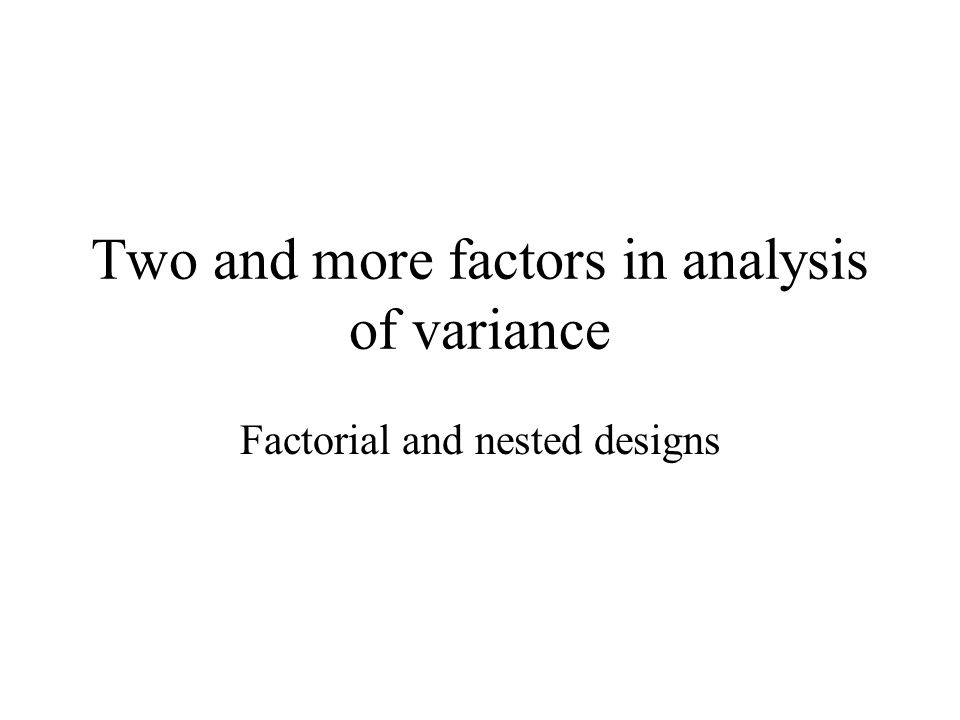 Two and more factors in analysis of variance Factorial and nested designs