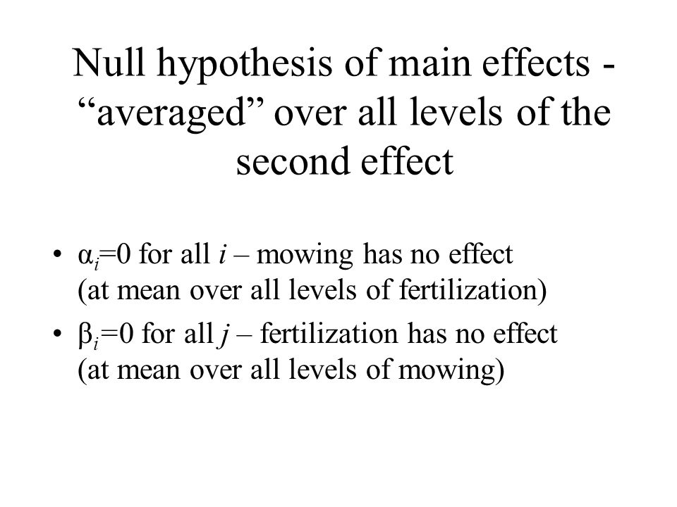 "Null hypothesis of main effects - ""averaged"" over all levels of the second effect α i =0 for all i – mowing has no effect (at mean over all levels of"
