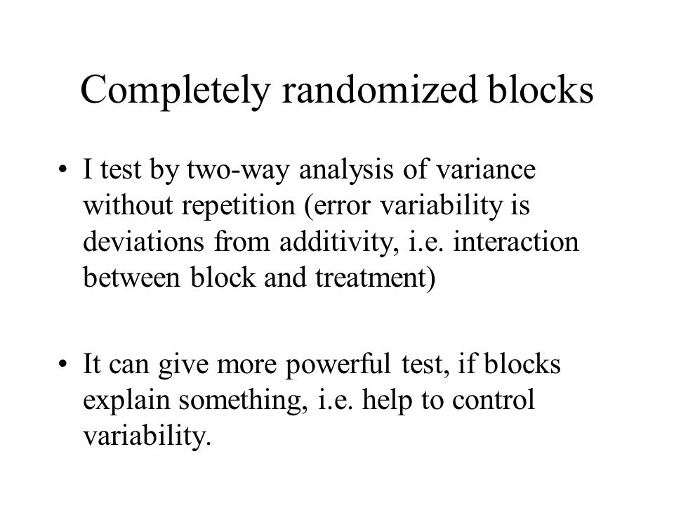 Completely randomized blocks I test by two-way analysis of variance without repetition (error variability is deviations from additivity, i.e. interact