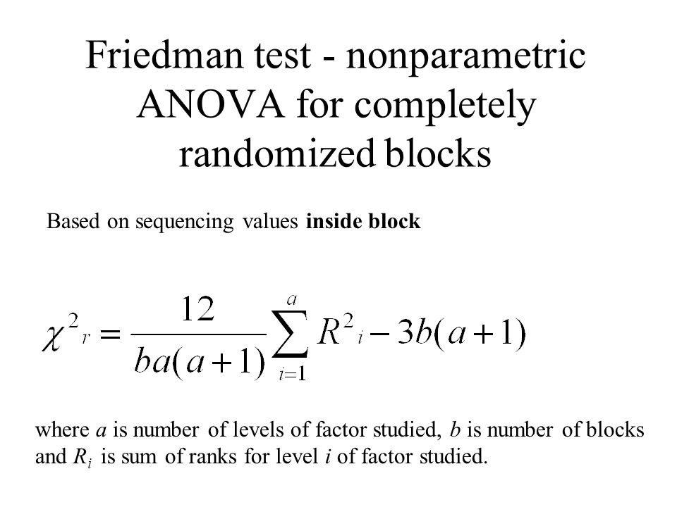 Friedman test - nonparametric ANOVA for completely randomized blocks Based on sequencing values inside block where a is number of levels of factor stu