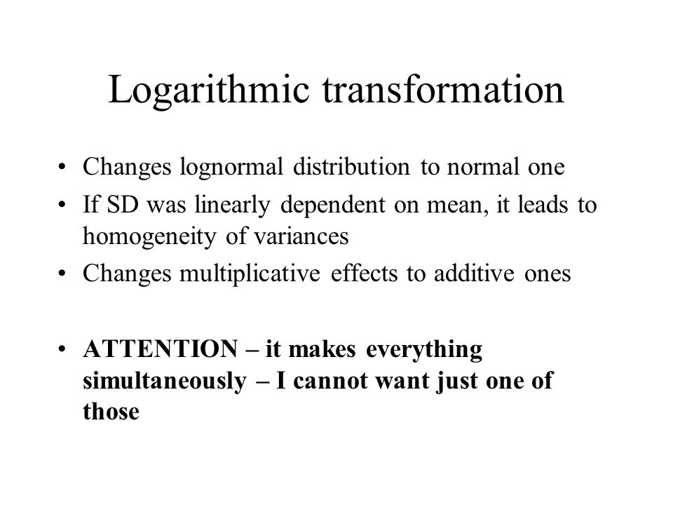 Logarithmic transformation Changes lognormal distribution to normal one If SD was linearly dependent on mean, it leads to homogeneity of variances Cha