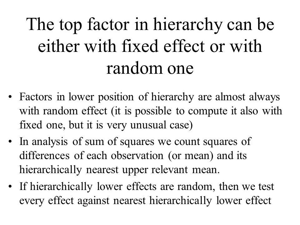 The top factor in hierarchy can be either with fixed effect or with random one Factors in lower position of hierarchy are almost always with random ef