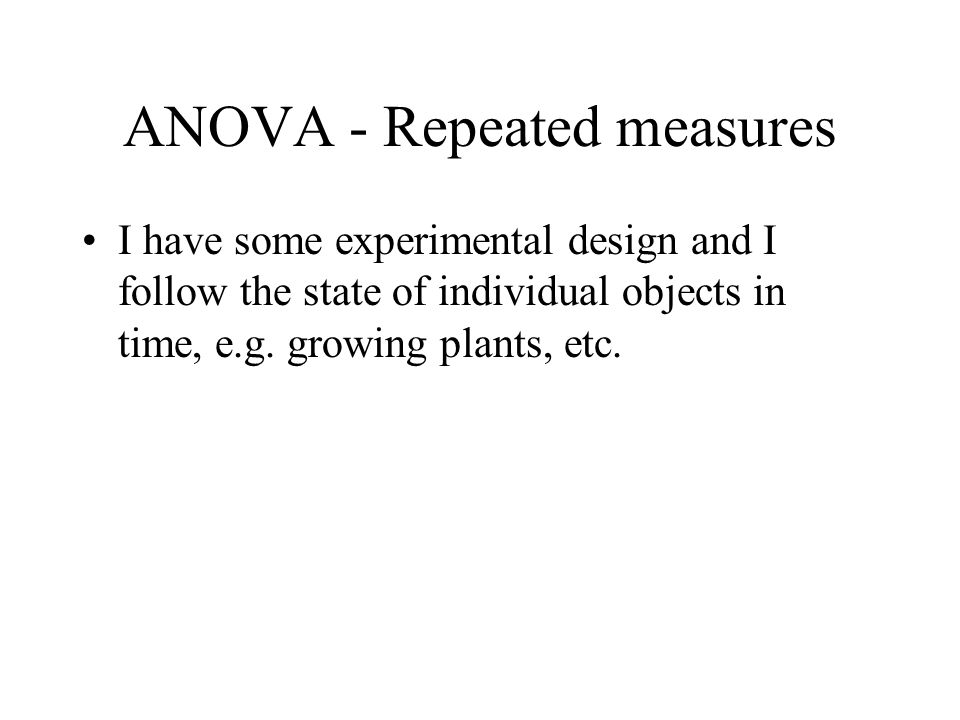 ANOVA - Repeated measures I have some experimental design and I follow the state of individual objects in time, e.g. growing plants, etc.