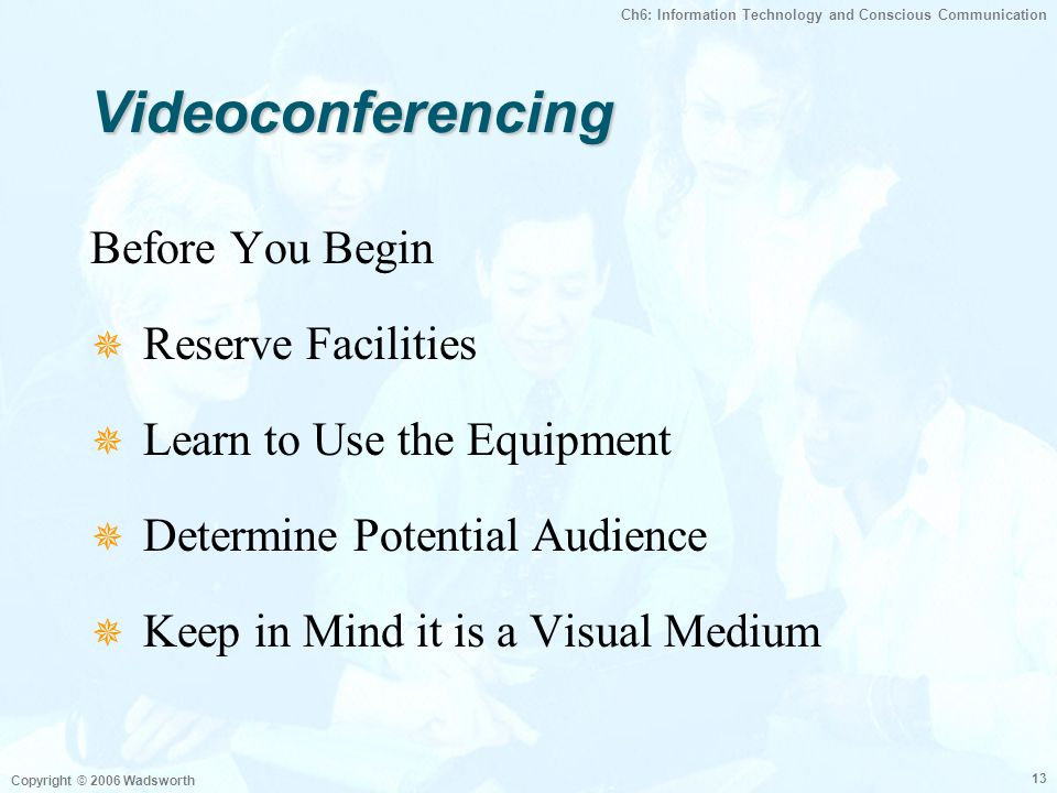Ch6: Information Technology and Conscious Communication Copyright © 2006 Wadsworth 13 VideoconferencingVideoconferencing Before You Begin  Reserve Fa