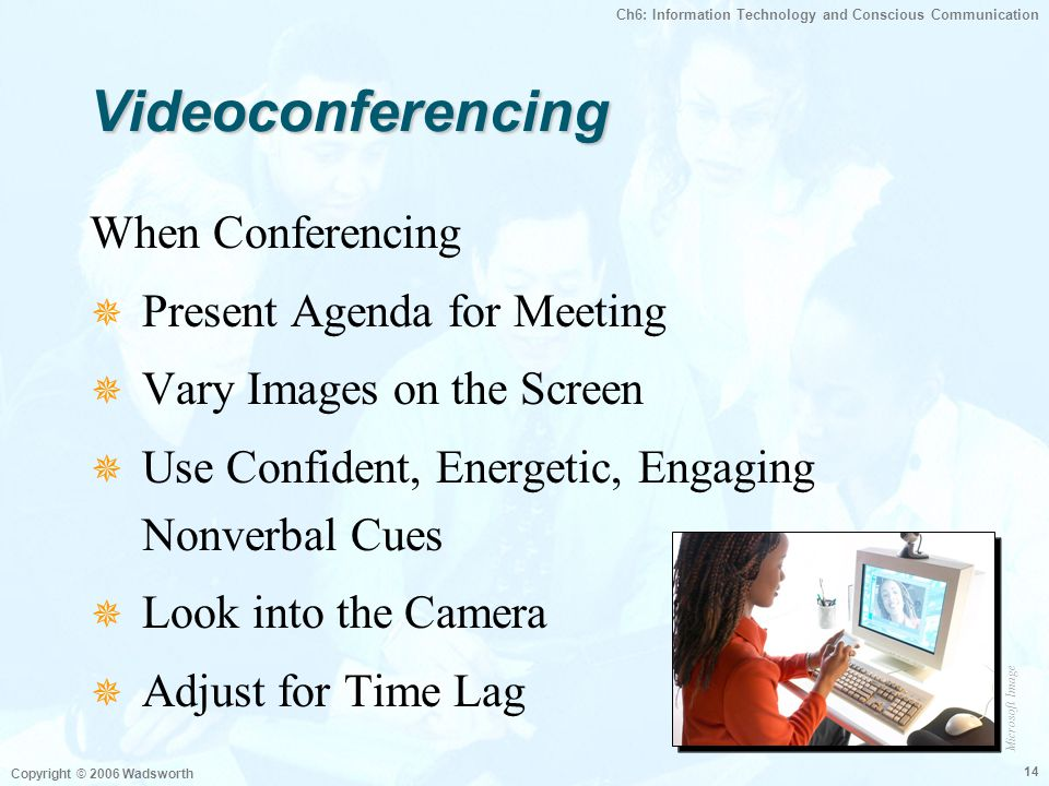 Ch6: Information Technology and Conscious Communication Copyright © 2006 Wadsworth 14 VideoconferencingVideoconferencing When Conferencing  Present A