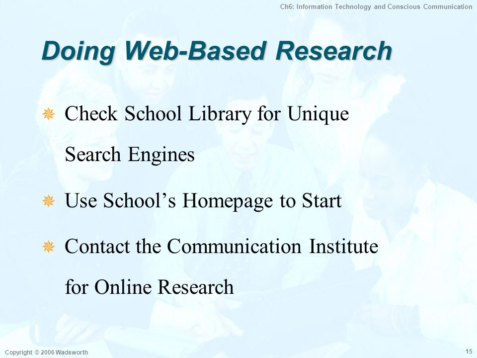 Ch6: Information Technology and Conscious Communication Copyright © 2006 Wadsworth 15 Doing Web-Based Research  Check School Library for Unique Searc