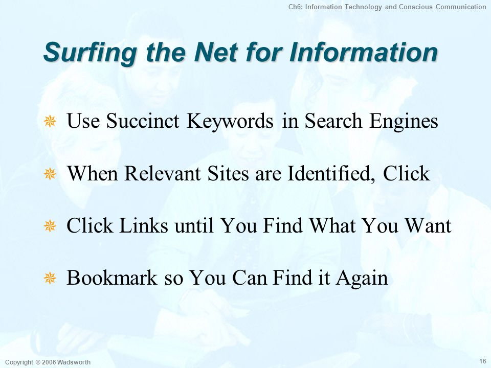 Ch6: Information Technology and Conscious Communication Copyright © 2006 Wadsworth 16 Surfing the Net for Information  Use Succinct Keywords in Searc