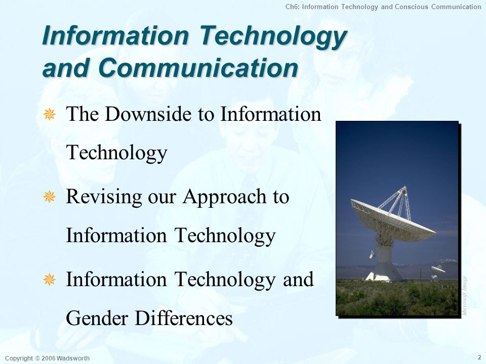 Ch6: Information Technology and Conscious Communication Copyright © 2006 Wadsworth 13 VideoconferencingVideoconferencing Before You Begin  Reserve Facilities  Learn to Use the Equipment  Determine Potential Audience  Keep in Mind it is a Visual Medium
