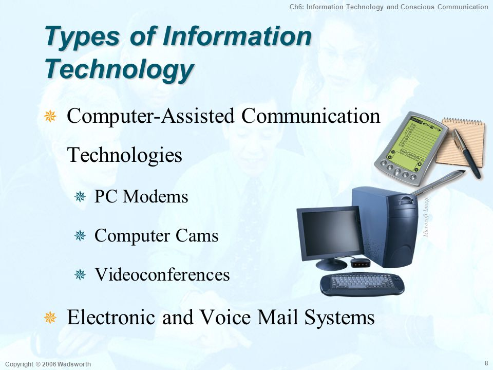Ch6: Information Technology and Conscious Communication Copyright © 2006 Wadsworth 9 Using Voice Mail  Be Clear and Concise  Give Relevant Information  Limit Message  Include Date and Time of Response  Don't Ramble or Mix Information Microsoft Image
