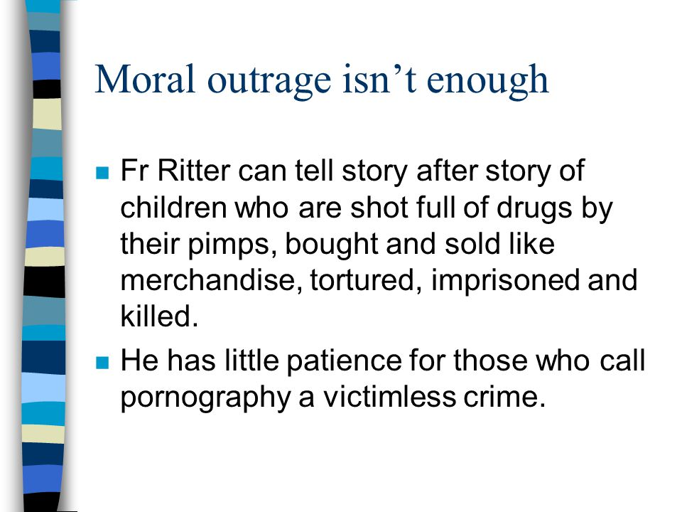 Moral outrage isn't enough n Fr Ritter can tell story after story of children who are shot full of drugs by their pimps, bought and sold like merchandise, tortured, imprisoned and killed.