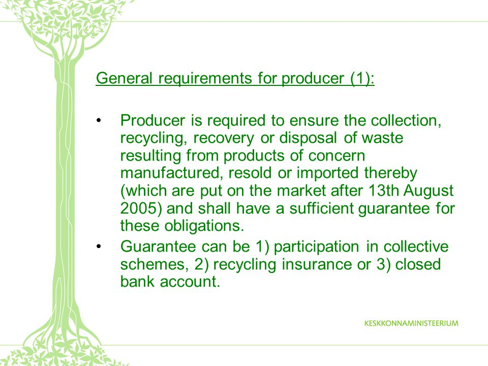 General requirements for producer (1): Producer is required to ensure the collection, recycling, recovery or disposal of waste resulting from products of concern manufactured, resold or imported thereby (which are put on the market after 13th August 2005) and shall have a sufficient guarantee for these obligations.