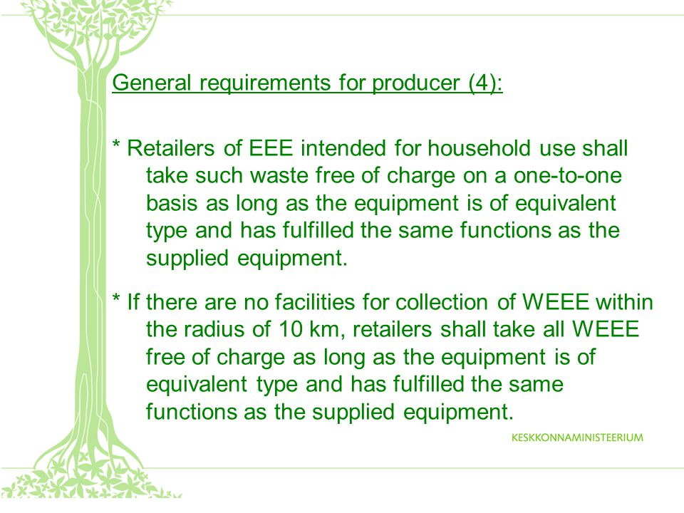 General requirements for producer (4): * Retailers of EEE intended for household use shall take such waste free of charge on a one-to-one basis as long as the equipment is of equivalent type and has fulfilled the same functions as the supplied equipment.