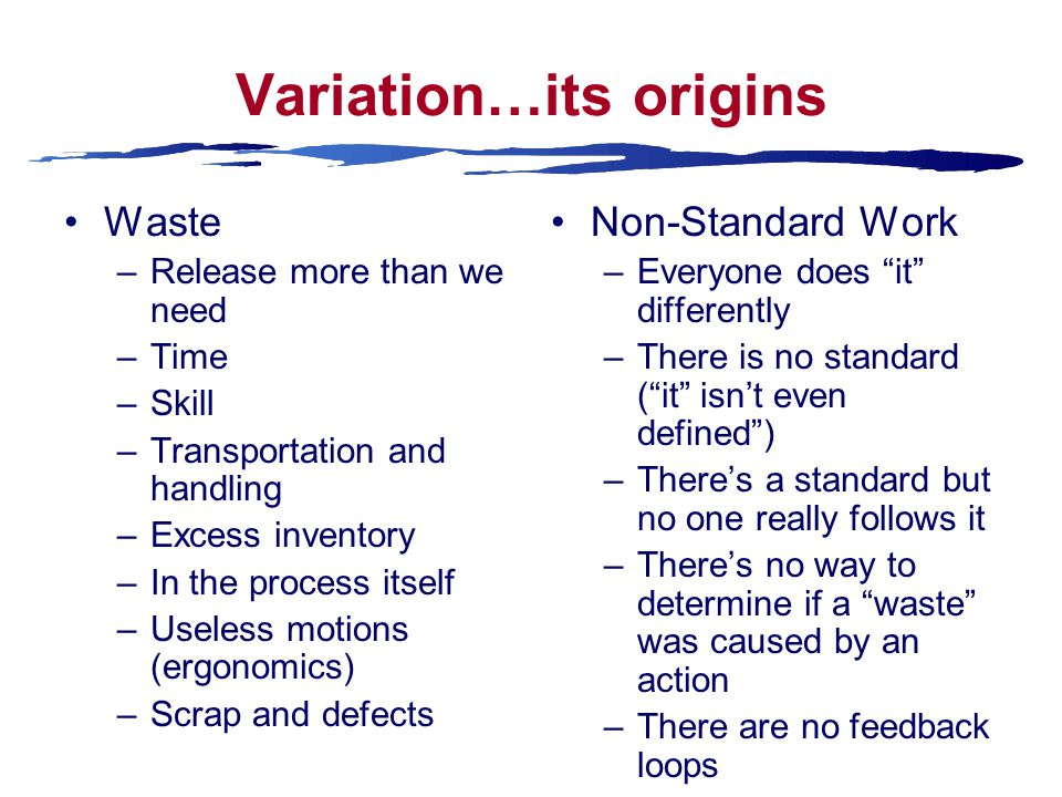 Variation…its origins Waste –Release more than we need –Time –Skill –Transportation and handling –Excess inventory –In the process itself –Useless motions (ergonomics) –Scrap and defects Non-Standard Work –Everyone does it differently –There is no standard ( it isn't even defined ) –There's a standard but no one really follows it –There's no way to determine if a waste was caused by an action –There are no feedback loops