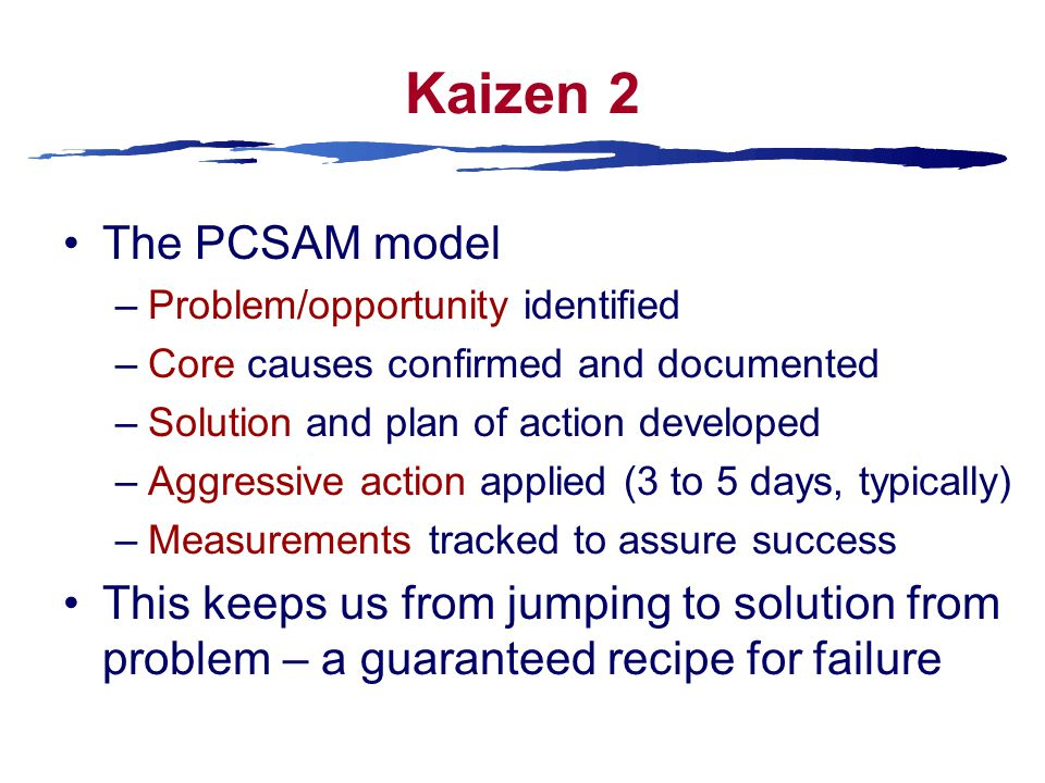 Kaizen 2 The PCSAM model –Problem/opportunity identified –Core causes confirmed and documented –Solution and plan of action developed –Aggressive action applied (3 to 5 days, typically) –Measurements tracked to assure success This keeps us from jumping to solution from problem – a guaranteed recipe for failure