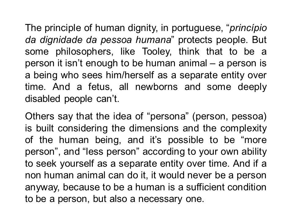 The principle of human dignity, in portuguese, princípio da dignidade da pessoa humana protects people.
