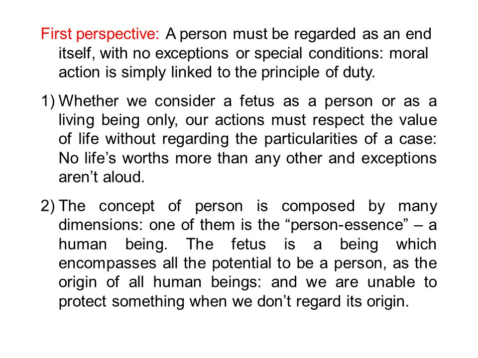 First perspective: A person must be regarded as an end itself, with no exceptions or special conditions: moral action is simply linked to the principle of duty.