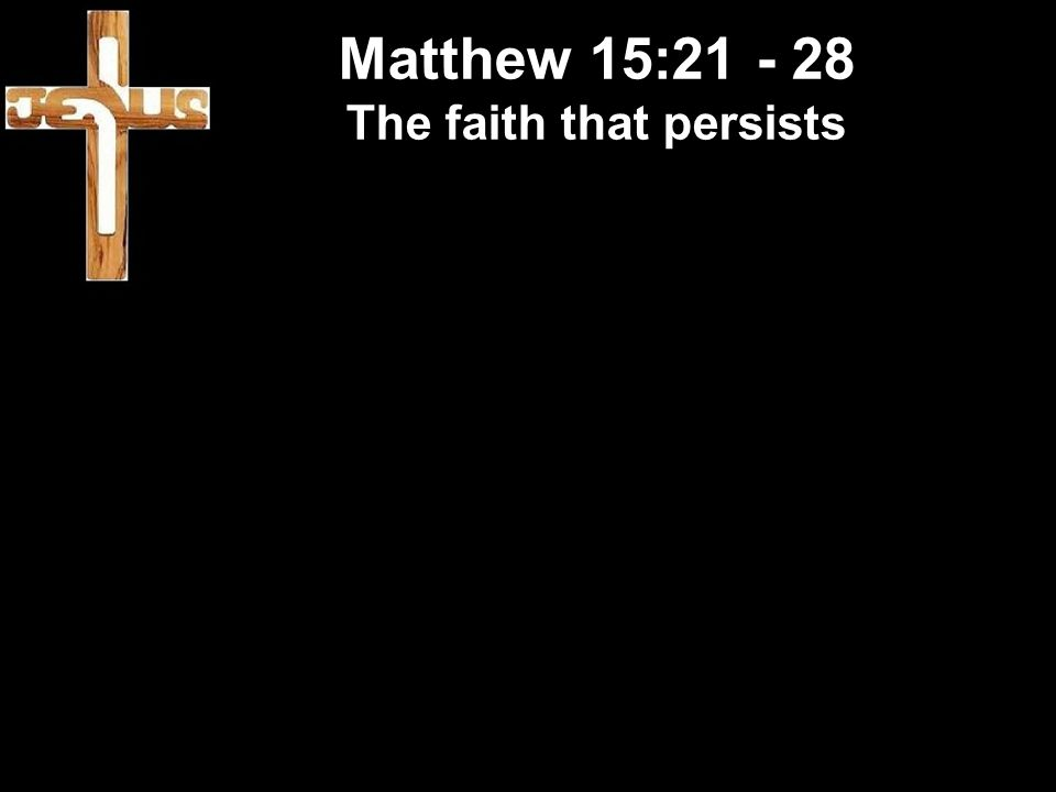 Matthew 15:21 - 28 The faith that persists