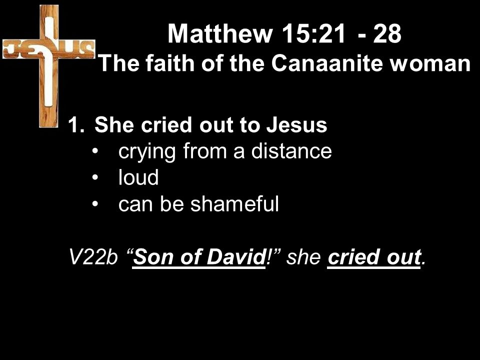 Matthew 15:21 - 28 The faith of the Canaanite woman 1.She cried out to Jesus crying from a distance loud can be shameful V22b Son of David! she cried out.