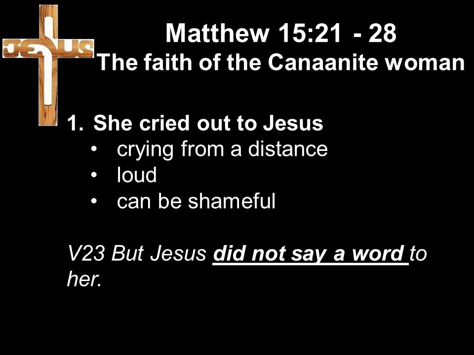 Matthew 15: The faith of the Canaanite woman 1.She cried out to Jesus crying from a distance loud can be shameful V23 But Jesus did not say a word to her.