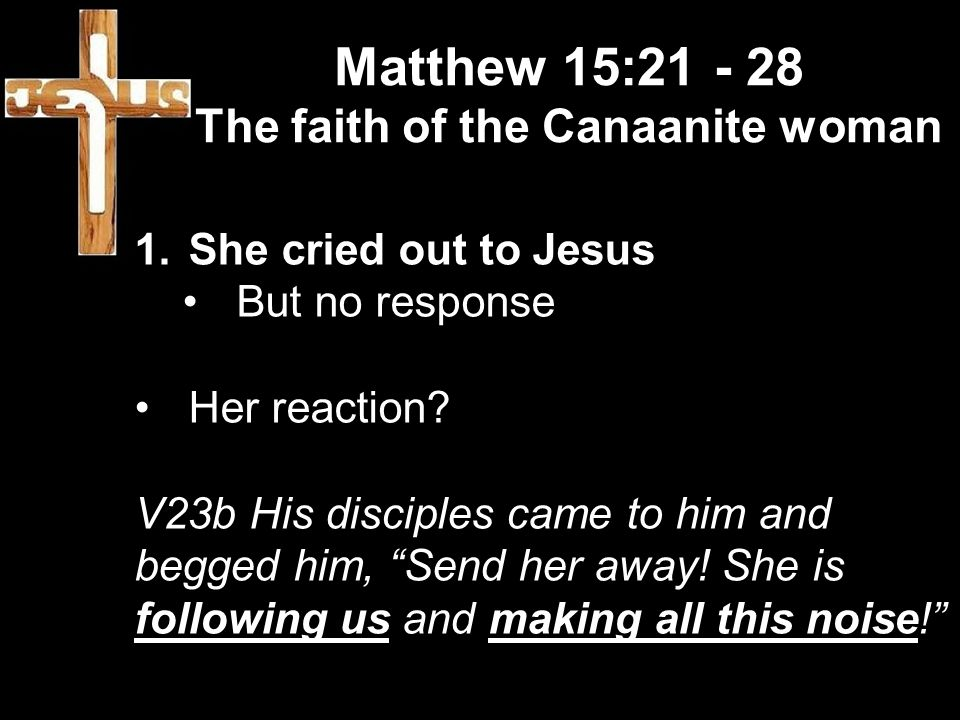 Matthew 15:21 - 28 The faith of the Canaanite woman 1.She cried out to Jesus But no response Her reaction.