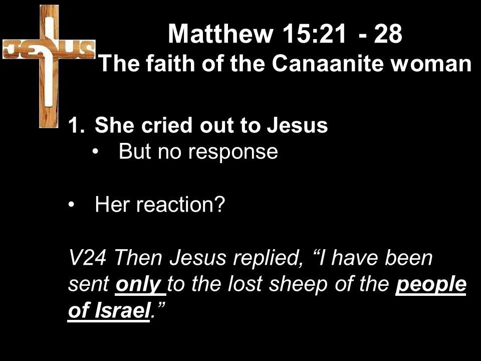 Matthew 15: The faith of the Canaanite woman 1.She cried out to Jesus But no response Her reaction.