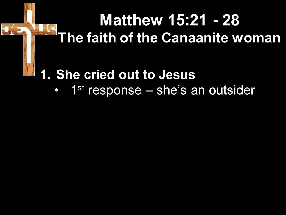 Matthew 15:21 - 28 The faith of the Canaanite woman 1.She cried out to Jesus 1 st response – she's an outsider