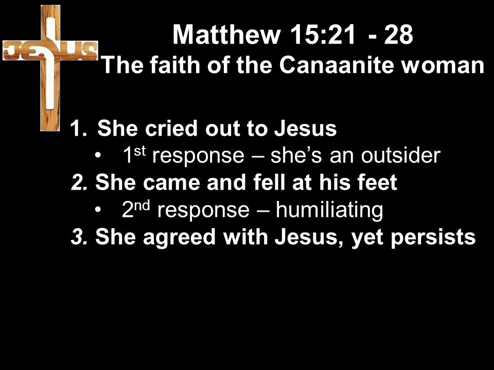 Matthew 15:21 - 28 The faith of the Canaanite woman 1.She cried out to Jesus 1 st response – she's an outsider 2.