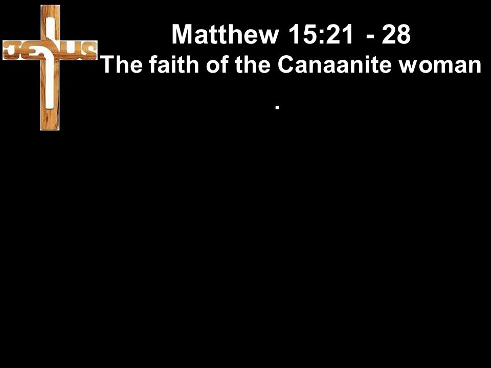 Matthew 15:21 - 28 The faith of the Canaanite woman.