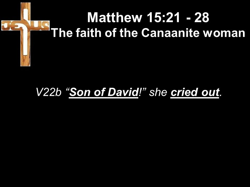 Matthew 15:21 - 28 The faith of the Canaanite woman V22b Son of David! she cried out.