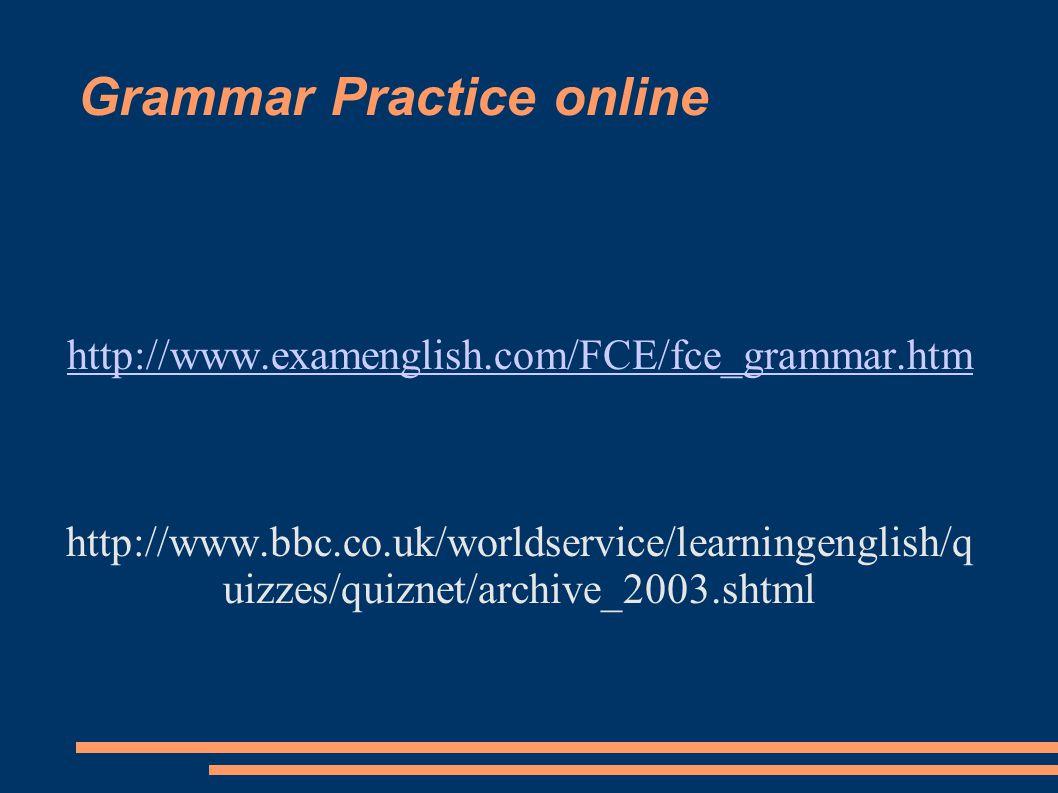 Grammar Practice online http://www.examenglish.com/FCE/fce_grammar.htm http://www.bbc.co.uk/worldservice/learningenglish/q uizzes/quiznet/archive_2003.shtml