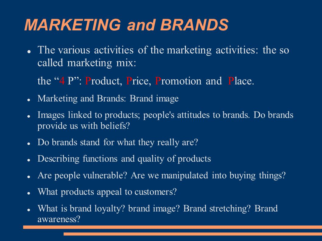 MARKETING and BRANDS The various activities of the marketing activities: the so called marketing mix: the 4 P : Product, Price, Promotion and Place.