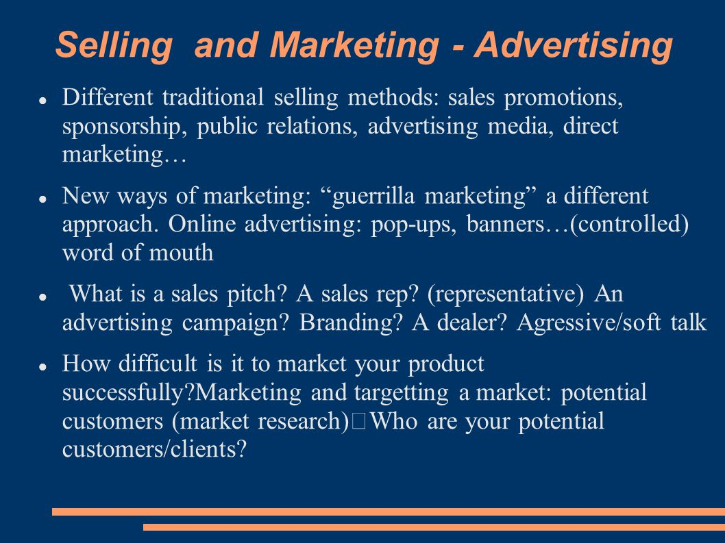 Selling and Marketing - Advertising Different traditional selling methods: sales promotions, sponsorship, public relations, advertising media, direct marketing… New ways of marketing: guerrilla marketing a different approach.