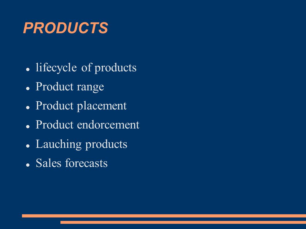 PRODUCTS lifecycle of products Product range Product placement Product endorcement Lauching products Sales forecasts