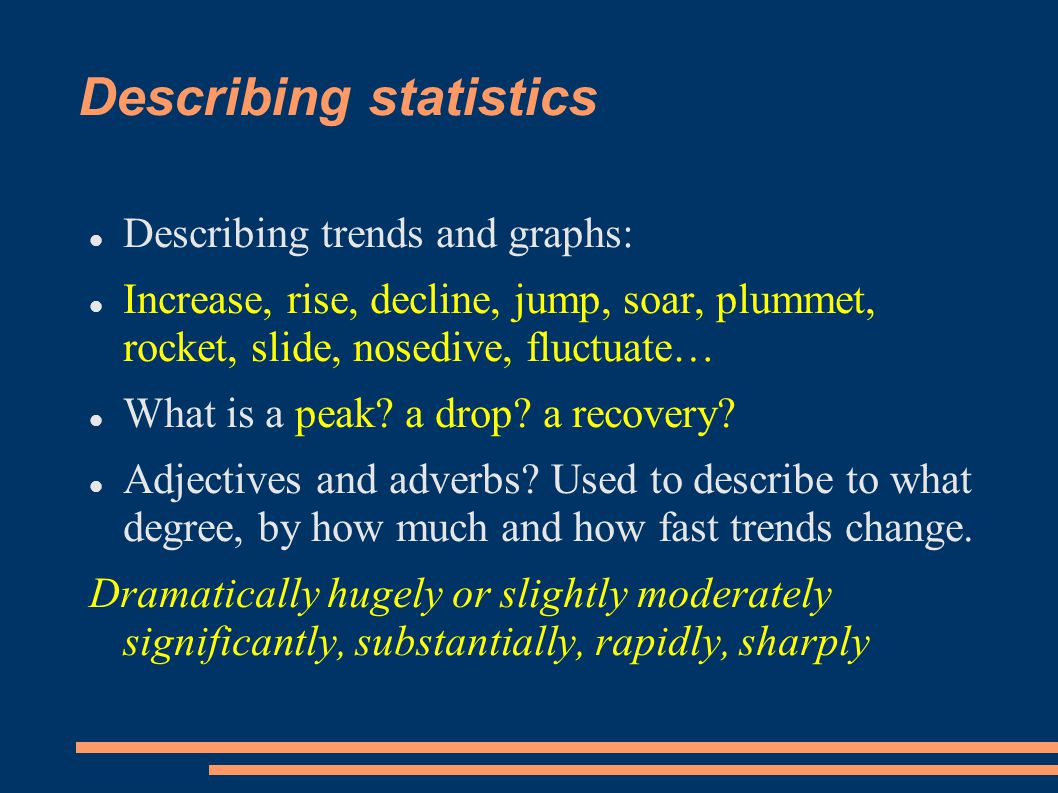 Describing statistics Describing trends and graphs: Increase, rise, decline, jump, soar, plummet, rocket, slide, nosedive, fluctuate… What is a peak.