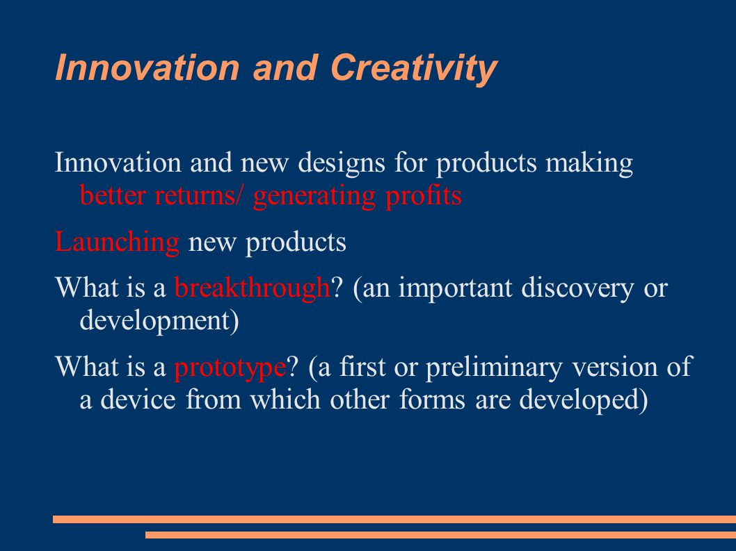 Innovation and Creativity Innovation and new designs for products making better returns/ generating profits Launching new products What is a breakthrough.
