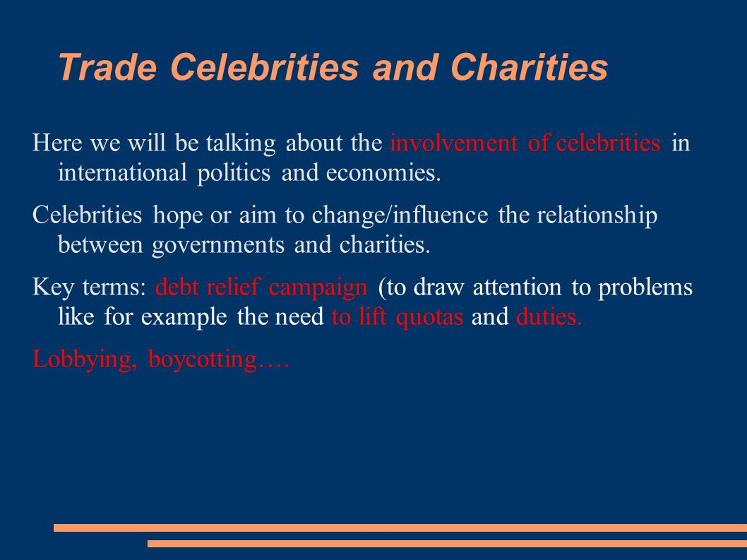 Trade Celebrities and Charities Here we will be talking about the involvement of celebrities in international politics and economies.